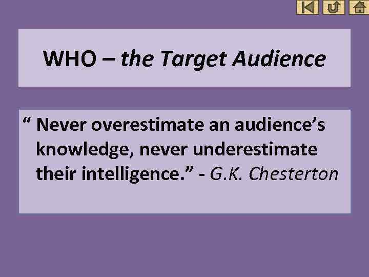 """WHO – the Target Audience """" Never overestimate an audience's knowledge, never underestimate their"""