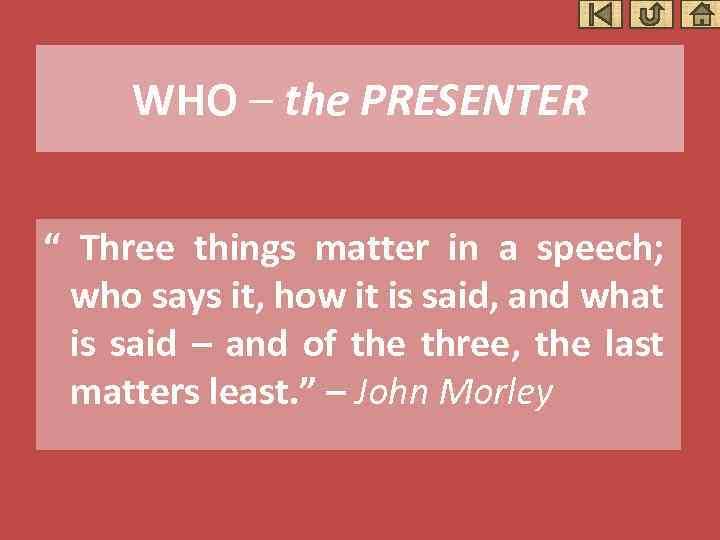 """WHO – the PRESENTER """" Three things matter in a speech; who says it,"""
