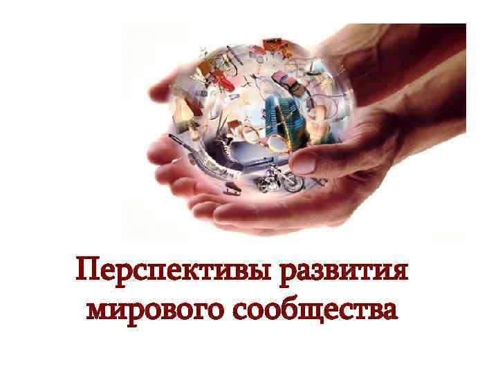 Перспективы развития мирового сообщества