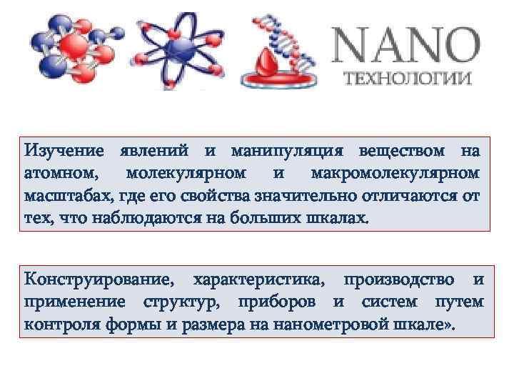 Изучение явлений и манипуляция веществом на атомном, молекулярном и макромолекулярном масштабах, где его свойства