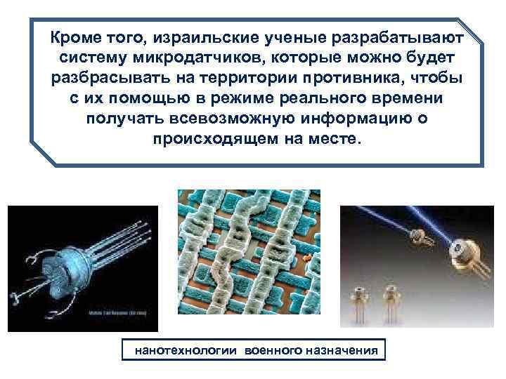 Кроме того, израильские ученые разрабатывают систему микродатчиков, которые можно будет разбрасывать на территории противника,