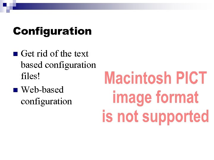 Configuration Get rid of the text based configuration files! n Web-based configuration n