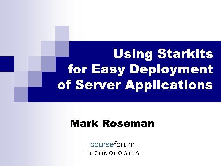 Using Starkits for Easy Deployment of Server Applications Mark Roseman courseforum TECHNOLOGIES