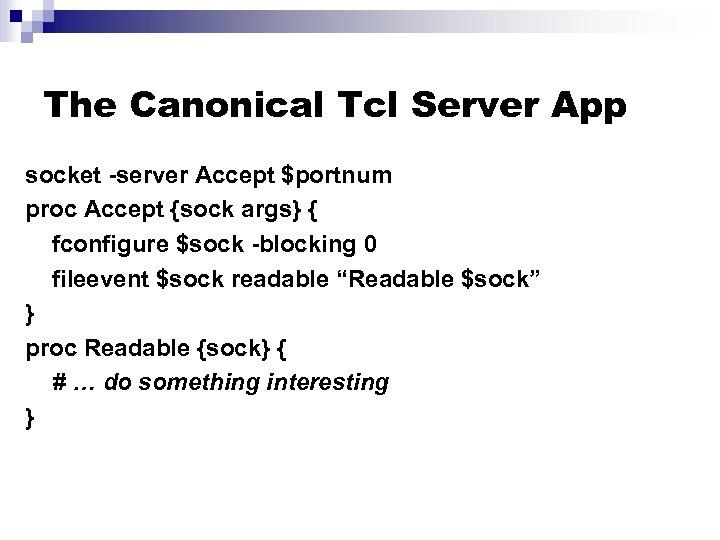The Canonical Tcl Server App socket -server Accept $portnum proc Accept {sock args} {