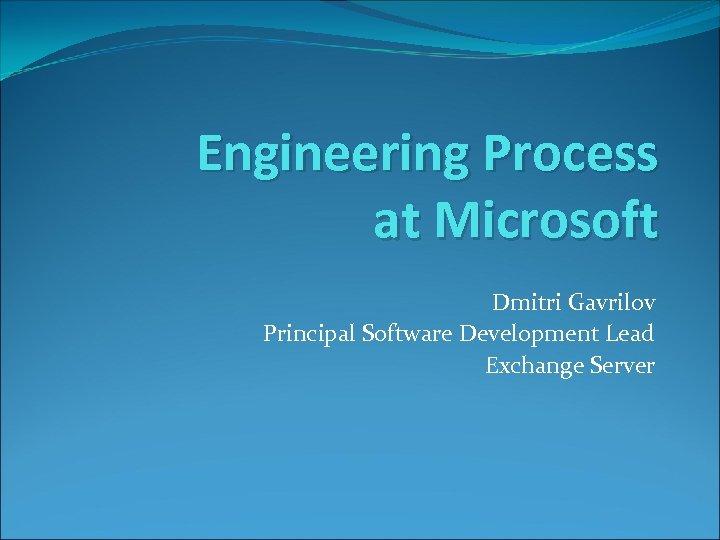Engineering Process at Microsoft Dmitri Gavrilov Principal Software Development Lead Exchange Server
