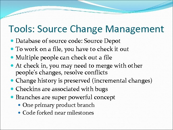Tools: Source Change Management Database of source code: Source Depot To work on a