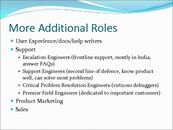 More Additional Roles User Experience/docs/help writers Support Escalation Engineers (frontline support, mostly in India,