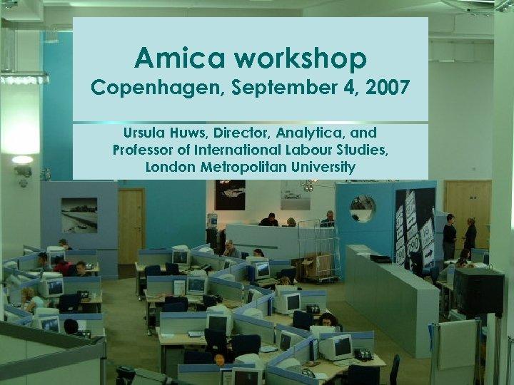 Amica workshop Copenhagen, September 4, 2007 Ursula Huws, Director, Analytica, and Professor of International