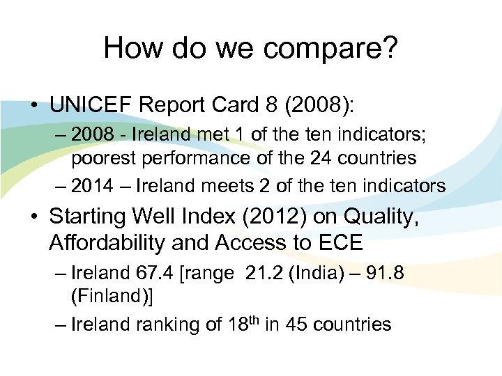 How do we compare? • UNICEF Report Card 8 (2008): – 2008 - Ireland