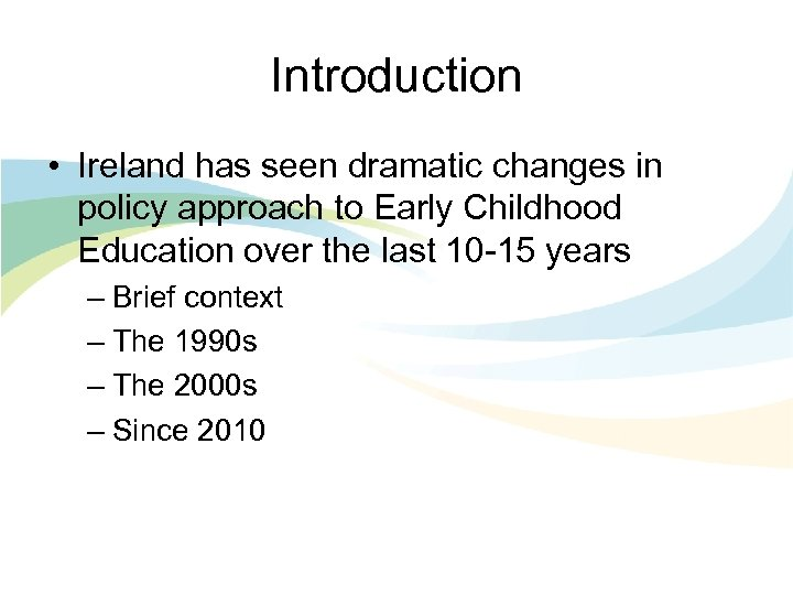 Introduction • Ireland has seen dramatic changes in policy approach to Early Childhood Education