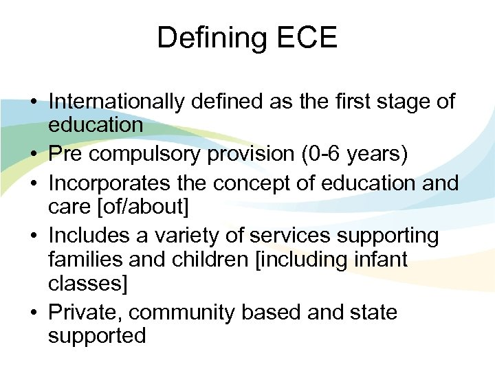 Defining ECE • Internationally defined as the first stage of education • Pre compulsory