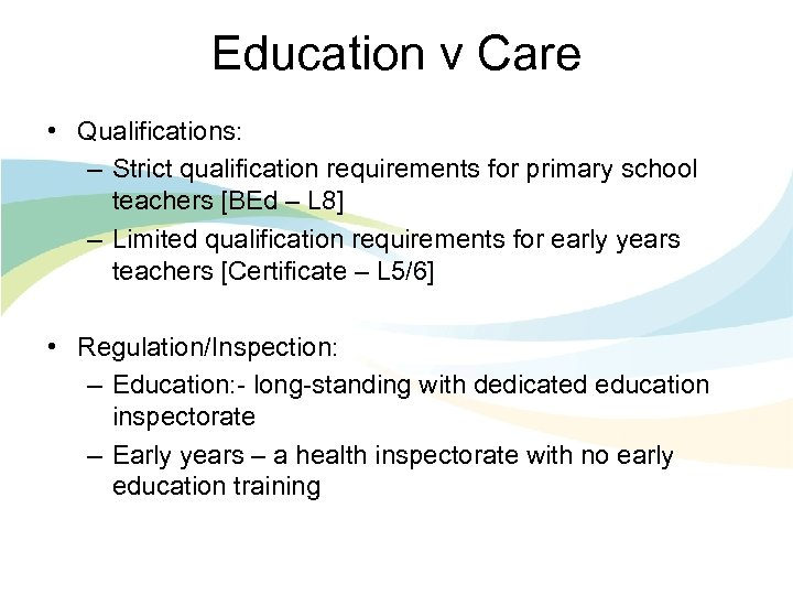 Education v Care • Qualifications: – Strict qualification requirements for primary school teachers [BEd