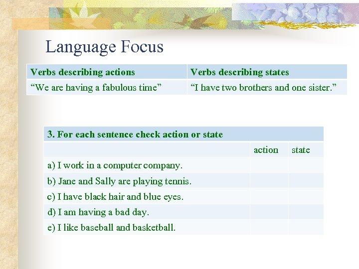 """Language Focus Verbs describing actions Verbs describing states """"We are having a fabulous time"""""""