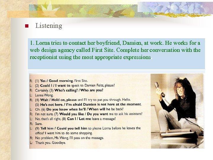 n Listening 1. Lorna tries to contact her boyfriend, Damien, at work. He works