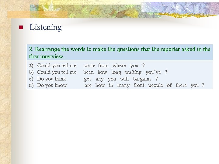 n Listening 2. Rearrange the words to make the questions that the reporter asked