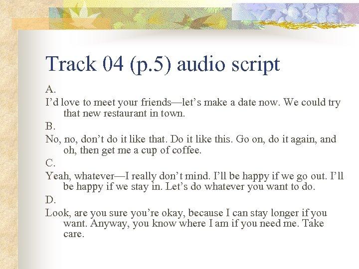 Track 04 (p. 5) audio script A. I'd love to meet your friends—let's make