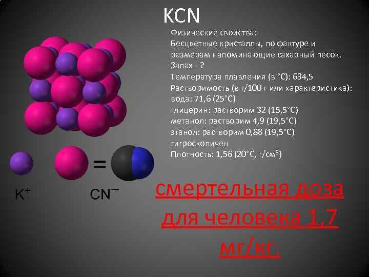 KCN Физические свойства: Бесцветные кристаллы, по фактуре и размерам напоминающие сахарный песок. Запах -