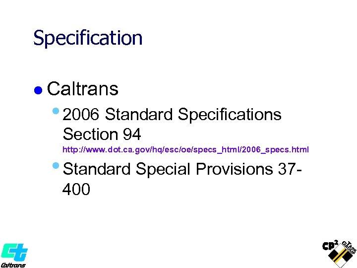 Specification l Caltrans • 2006 Standard Specifications Section 94 http: //www. dot. ca. gov/hq/esc/oe/specs_html/2006_specs.