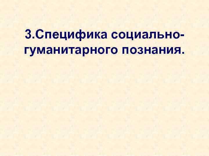 3. Специфика социальногуманитарного познания.