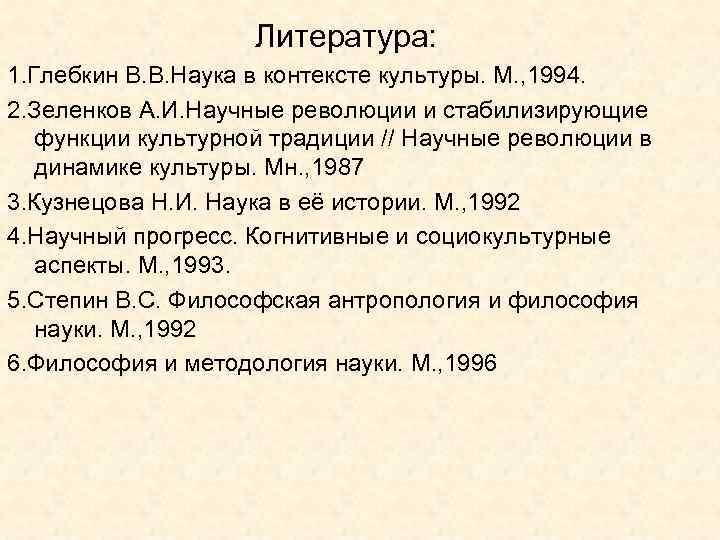 Литература: 1. Глебкин В. В. Наука в контексте культуры. М. , 1994. 2. Зеленков