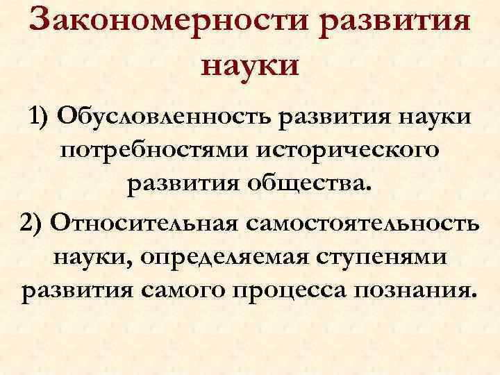Закономерности развития науки 1) Обусловленность развития науки потребностями исторического развития общества. 2) Относительная самостоятельность