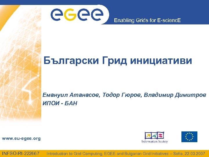 Enabling Grids for E-scienc. E Български Грид инициативи Емануил Атанасов, Тодор Гюров, Владимир Димитров