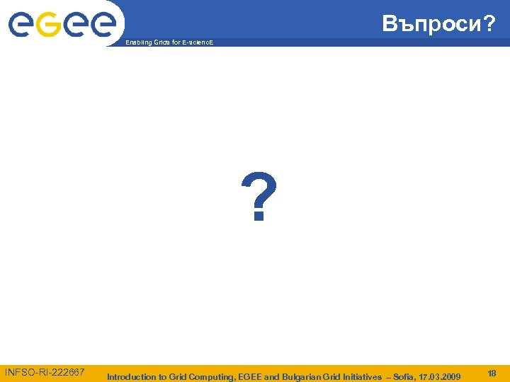 Въпроси? Enabling Grids for E-scienc. E ? INFSO-RI-222667 Introduction to Grid Computing, EGEE and