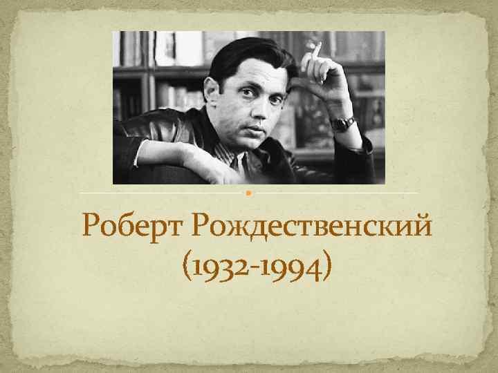 Роберт Рождественский (1932 -1994)
