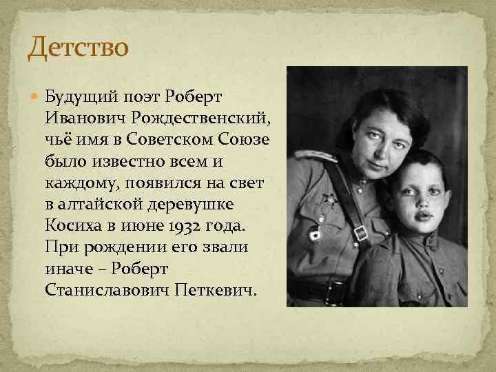 Детство Будущий поэт Роберт Иванович Рождественский, чьё имя в Советском Союзе было известно всем