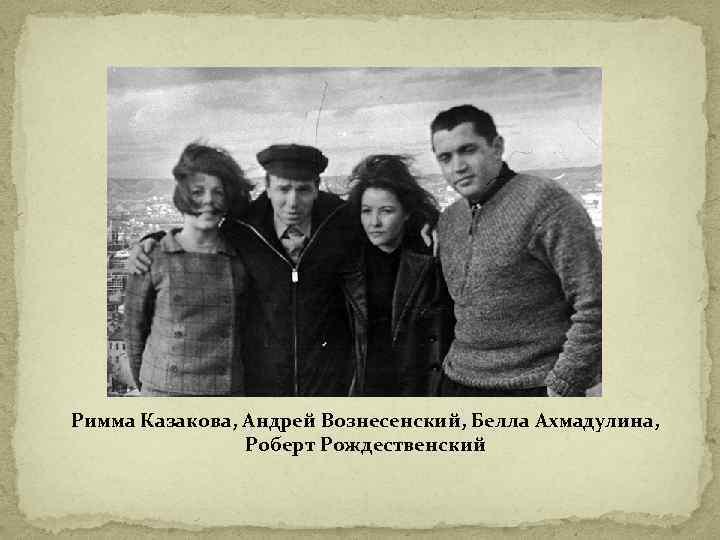 Римма Казакова, Андрей Вознесенский, Белла Ахмадулина, Роберт Рождественский