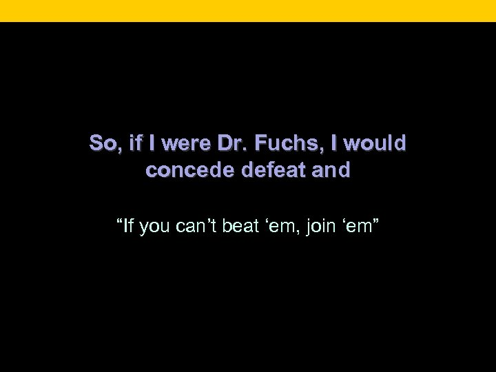 "So, if I were Dr. Fuchs, I would concede defeat and ""If you can't"