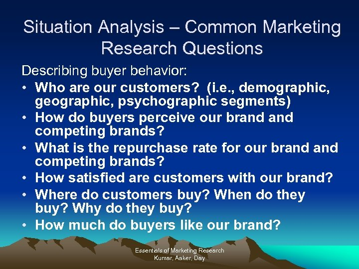 Situation Analysis – Common Marketing Research Questions Describing buyer behavior: • Who are our