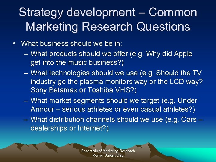 Strategy development – Common Marketing Research Questions • What business should we be in: