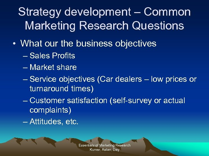 Strategy development – Common Marketing Research Questions • What our the business objectives –