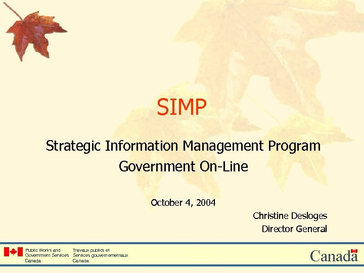 SIMP Strategic Information Management Program Government On-Line October 4, 2004 Christine Desloges Director General
