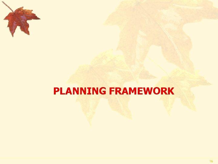 PLANNING FRAMEWORK 16