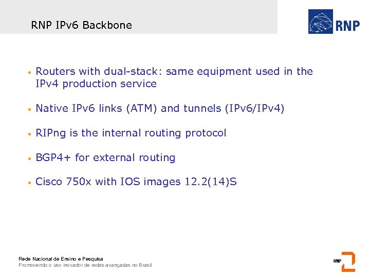 RNP IPv 6 Backbone • Routers with dual-stack: same equipment used in the IPv