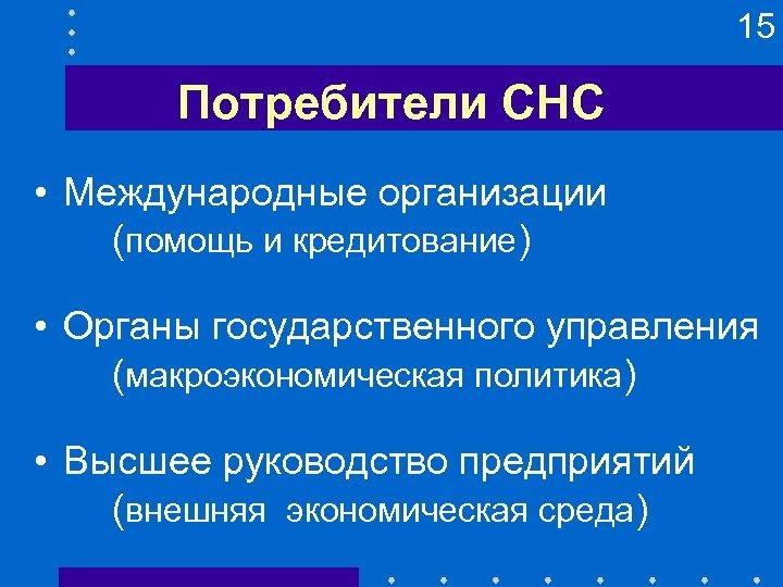 15 Потребители СНС • Международные организации (помощь и кредитование) • Органы государственного управления (макроэкономическая