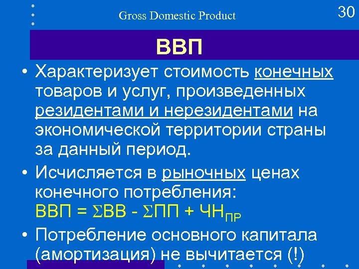 Gross Domestic Product ВВП • Характеризует стоимость конечных товаров и услуг, произведенных резидентами и