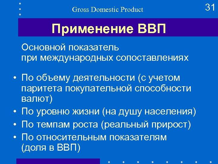 Gross Domestic Product Применение ВВП Основной показатель при международных сопоставлениях • По объему деятельности