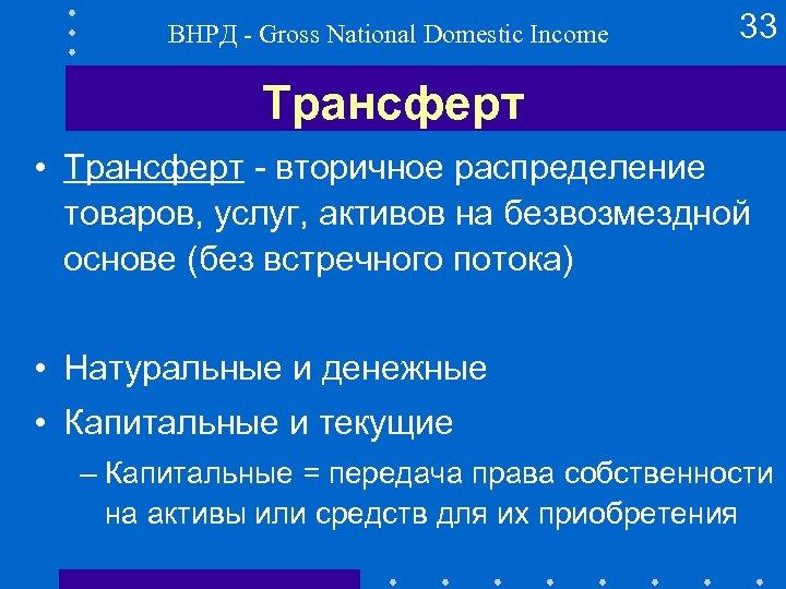 ВНРД - Gross National Domestic Income 33 Трансферт • Трансферт - вторичное распределение товаров,
