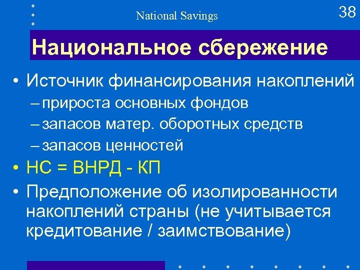 National Savings 38 Национальное сбережение • Источник финансирования накоплений – прироста основных фондов –