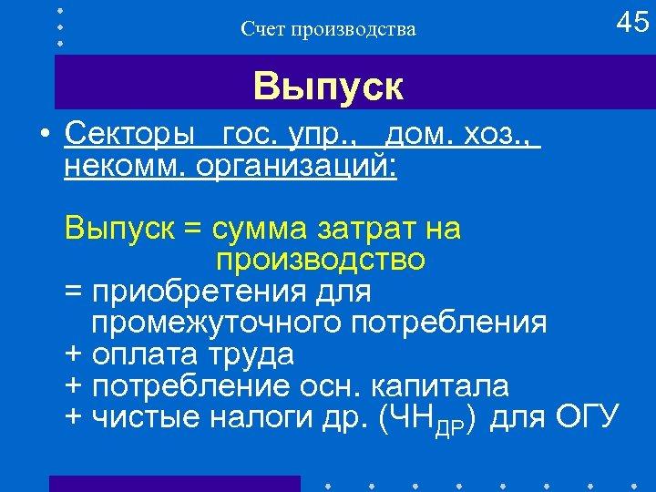 Счет производства 45 Выпуск • Секторы гос. упр. , дом. хоз. , некомм. организаций: