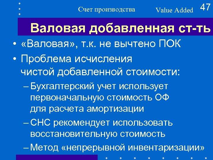 Счет производства Value Added 47 Валовая добавленная ст-ть • «Валовая» , т. к. не