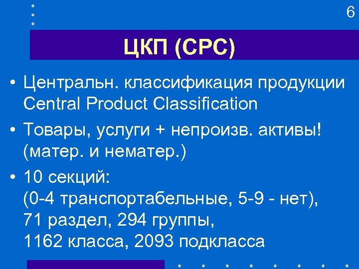 6 ЦКП (CPC) • Центральн. классификация продукции Central Product Classification • Товары, услуги +