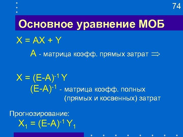 74 Основное уравнение МОБ X = AX + Y A - матрица коэфф. прямых