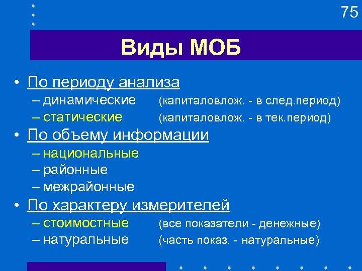 75 Виды МОБ • По периоду анализа – динамические – статические (капиталовлож. - в