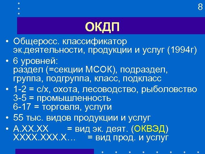 8 ОКДП • Общеросс. классификатор эк. деятельности, продукции и услуг (1994 г) • 6