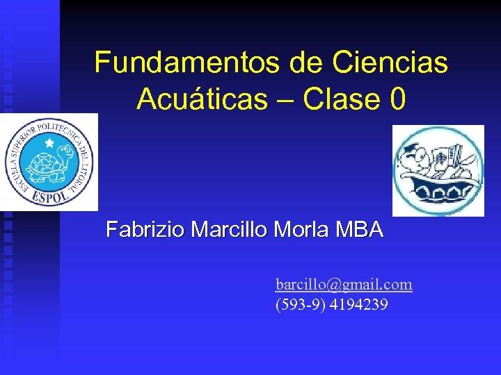 Fundamentos de Ciencias Acuáticas – Clase 0 Fabrizio Marcillo Morla MBA barcillo@gmail. com (593