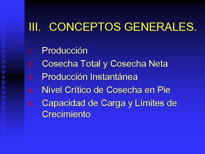 III. CONCEPTOS GENERALES. 1. 2. 3. 4. 5. Producción Cosecha Total y Cosecha Neta